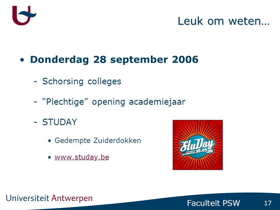 17 Faculteit PSW Leuk om weten… •Donderdag 28 september 2006 -Schorsing colleges - Plechtige opening academiejaar -STUDAY •Gedempte Zuiderdokken •www.studay.bewww.studay.be