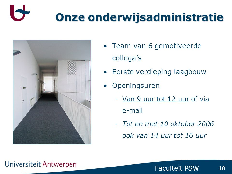 18 Faculteit PSW Onze onderwijsadministratie •Team van 6 gemotiveerde collega's •Eerste verdieping laagbouw •Openingsuren -Van 9 uur tot 12 uur of via