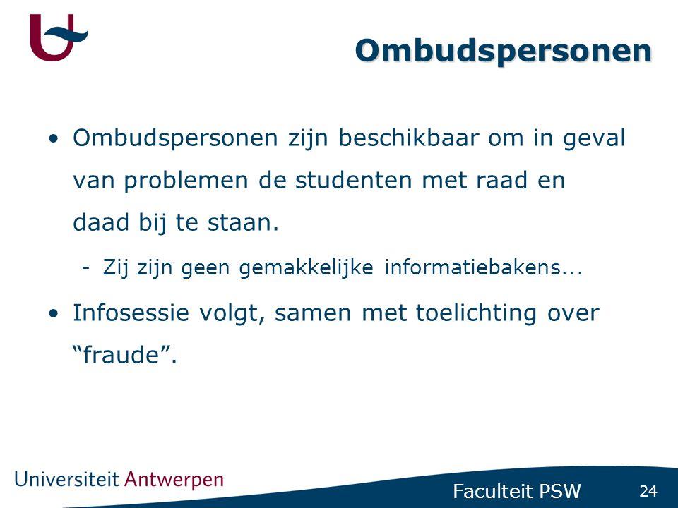 24 Faculteit PSW Ombudspersonen •Ombudspersonen zijn beschikbaar om in geval van problemen de studenten met raad en daad bij te staan. -Zij zijn geen