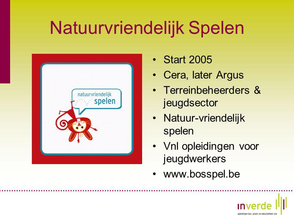 Natuurvriendelijk Spelen •Start 2005 •Cera, later Argus •Terreinbeheerders & jeugdsector •Natuur-vriendelijk spelen •Vnl opleidingen voor jeugdwerkers •www.bosspel.be