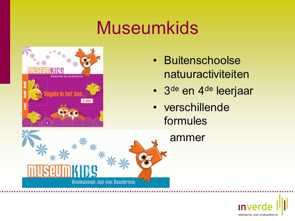 Museumkids •Buitenschoolse natuuractiviteiten •3 de en 4 de leerjaar •verschillende formules •Jammer