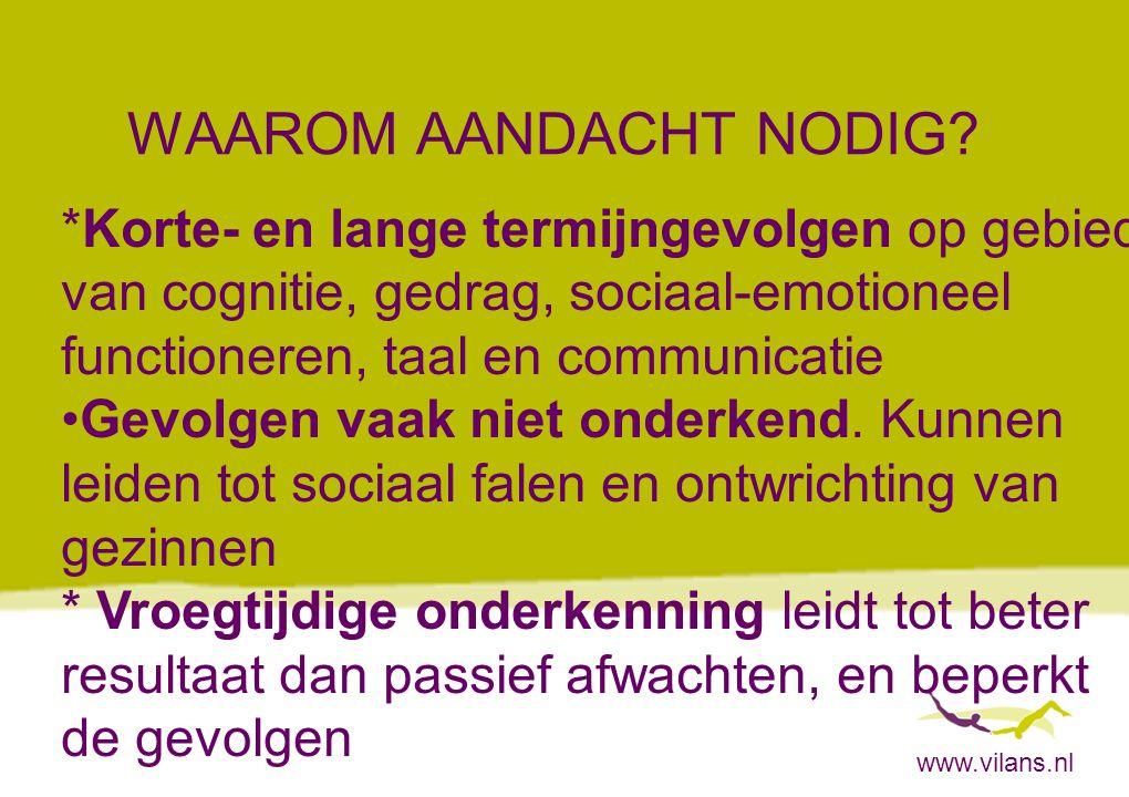 www.vilans.nl WAAROM AANDACHT NODIG? *Korte- en lange termijngevolgen op gebied van cognitie, gedrag, sociaal-emotioneel functioneren, taal en communi