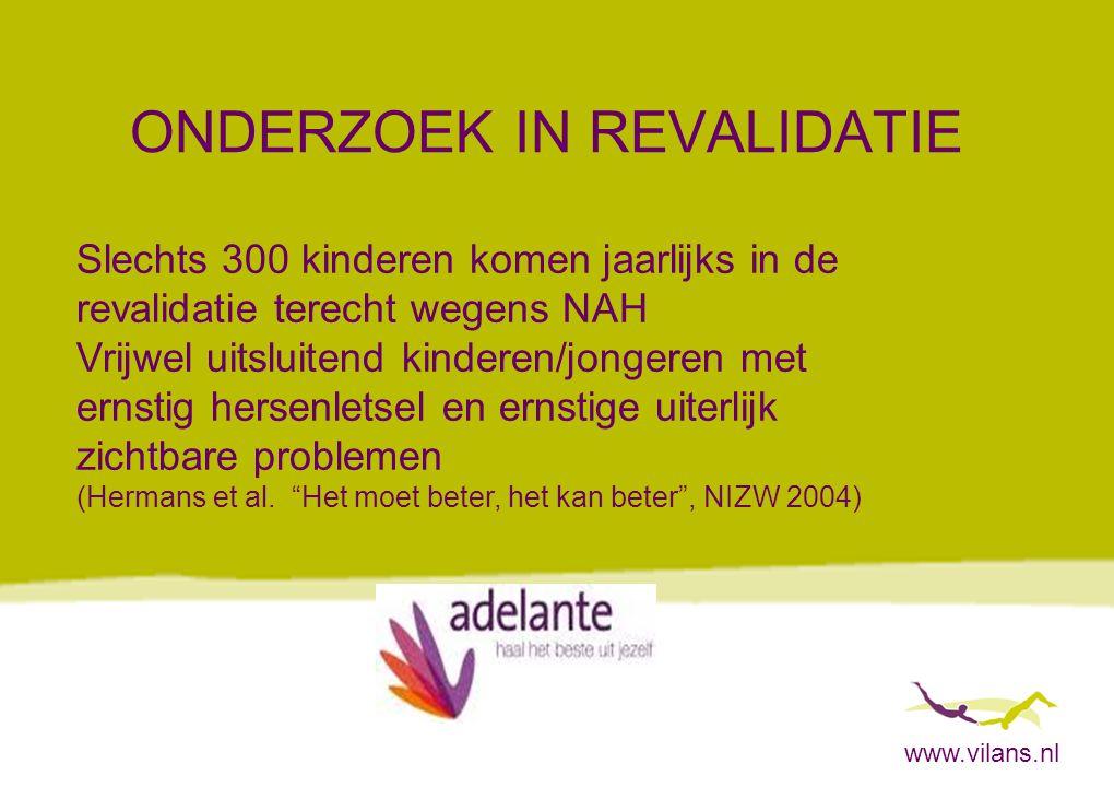 www.vilans.nl ONDERZOEK IN REVALIDATIE Slechts 300 kinderen komen jaarlijks in de revalidatie terecht wegens NAH Vrijwel uitsluitend kinderen/jongeren