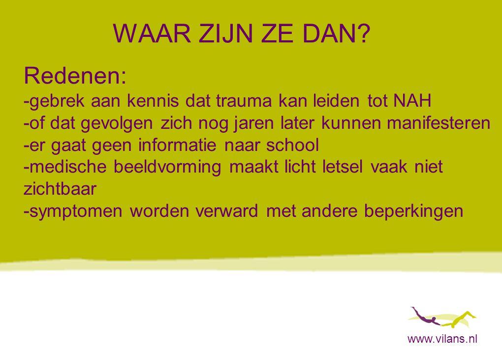 www.vilans.nl WAAR ZIJN ZE DAN? Redenen: -gebrek aan kennis dat trauma kan leiden tot NAH -of dat gevolgen zich nog jaren later kunnen manifesteren -e