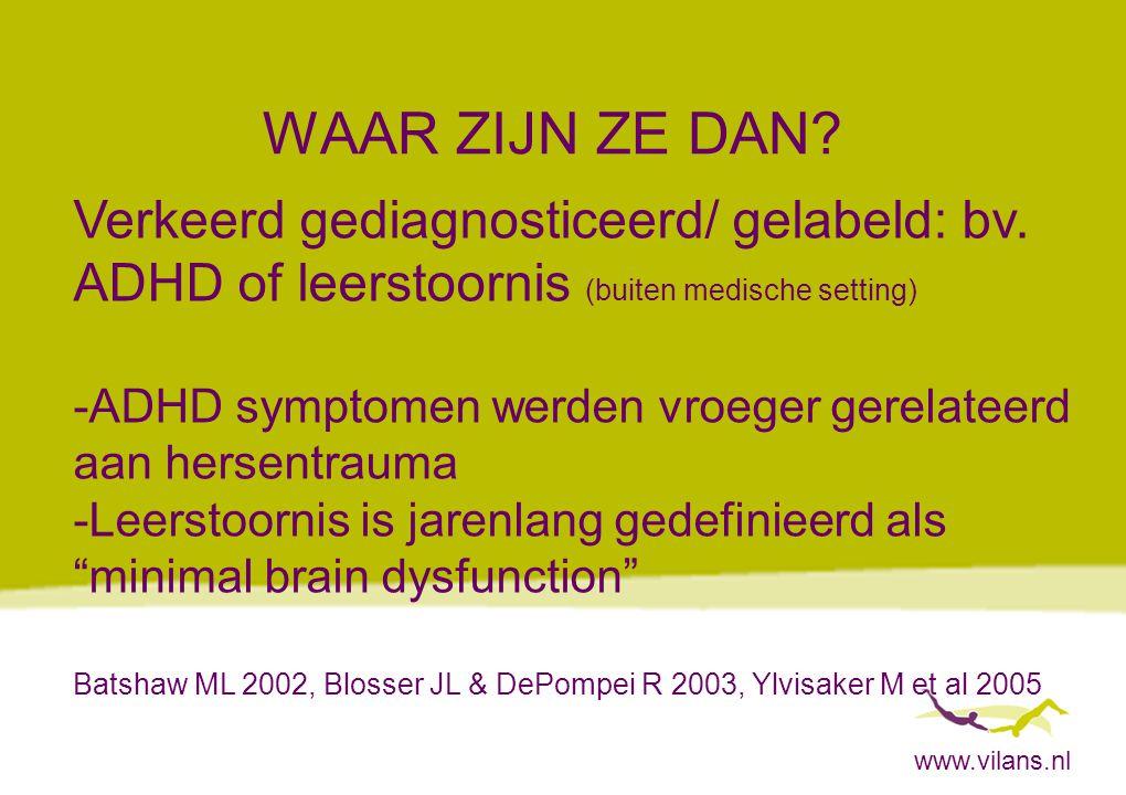 www.vilans.nl WAAR ZIJN ZE DAN? Verkeerd gediagnosticeerd/ gelabeld: bv. ADHD of leerstoornis (buiten medische setting) -ADHD symptomen werden vroeger