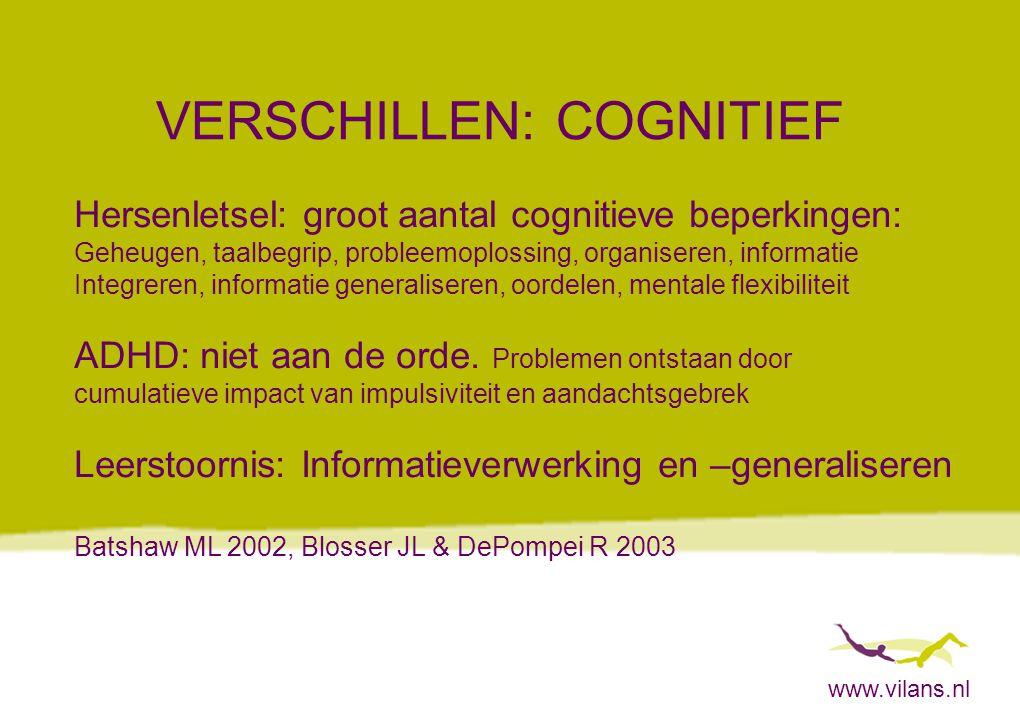 www.vilans.nl VERSCHILLEN: COGNITIEF Hersenletsel: groot aantal cognitieve beperkingen: Geheugen, taalbegrip, probleemoplossing, organiseren, informat