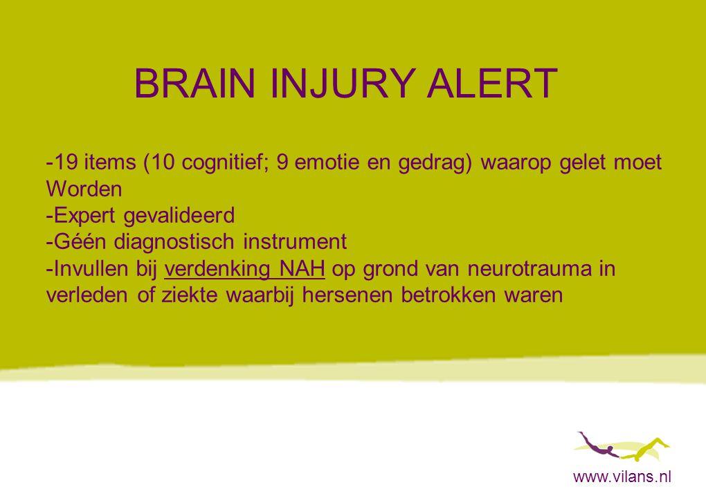 www.vilans.nl BRAIN INJURY ALERT -19 items (10 cognitief; 9 emotie en gedrag) waarop gelet moet Worden -Expert gevalideerd -Géén diagnostisch instrume