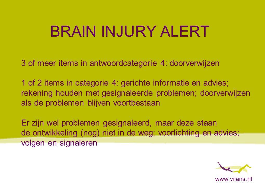 www.vilans.nl BRAIN INJURY ALERT 3 of meer items in antwoordcategorie 4: doorverwijzen 1 of 2 items in categorie 4: gerichte informatie en advies; rek