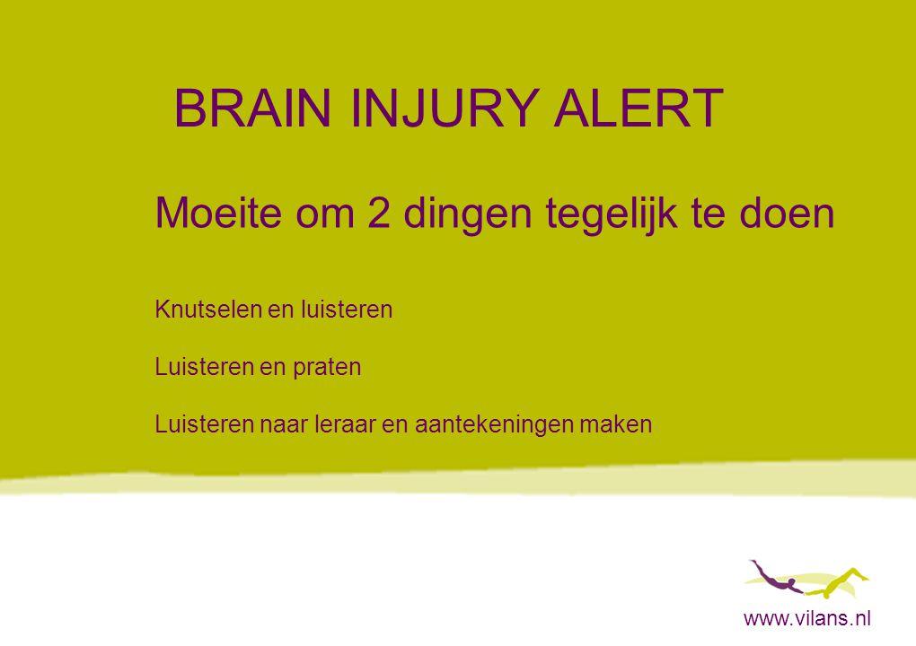 www.vilans.nl BRAIN INJURY ALERT Moeite om 2 dingen tegelijk te doen Knutselen en luisteren Luisteren en praten Luisteren naar leraar en aantekeningen