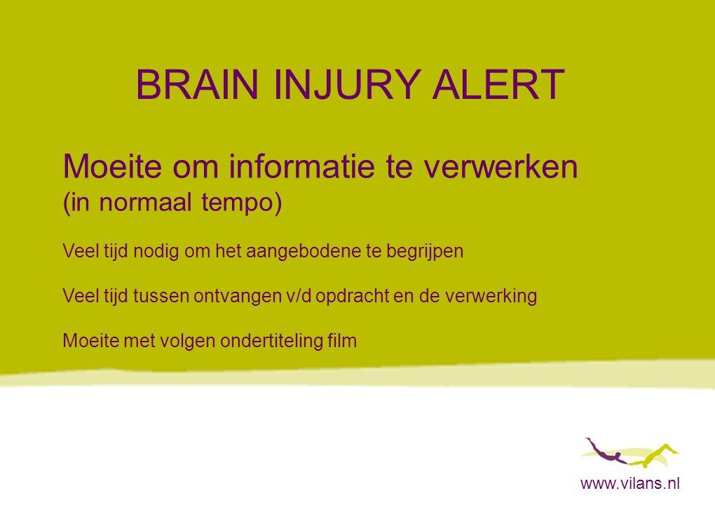 www.vilans.nl BRAIN INJURY ALERT Moeite om informatie te verwerken (in normaal tempo) Veel tijd nodig om het aangebodene te begrijpen Veel tijd tussen