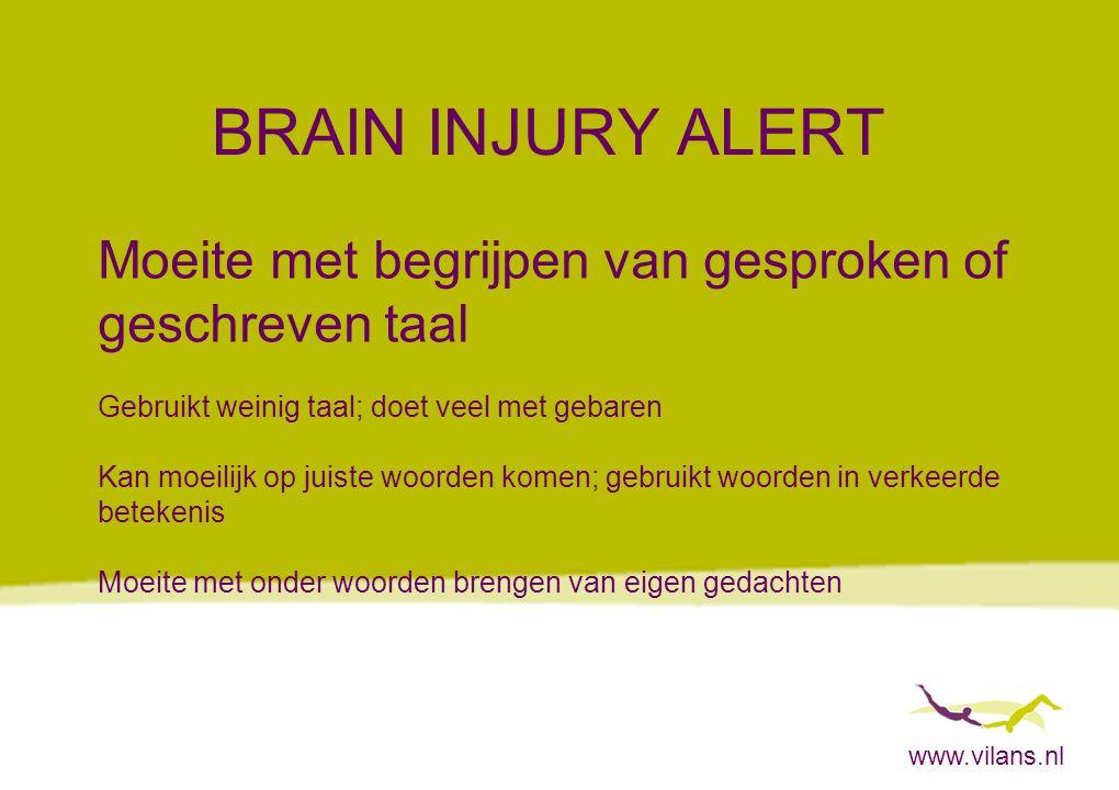 www.vilans.nl BRAIN INJURY ALERT Moeite met begrijpen van gesproken of geschreven taal Gebruikt weinig taal; doet veel met gebaren Kan moeilijk op jui