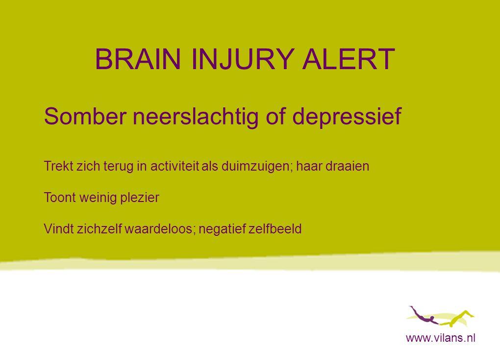 www.vilans.nl BRAIN INJURY ALERT Somber neerslachtig of depressief Trekt zich terug in activiteit als duimzuigen; haar draaien Toont weinig plezier Vi