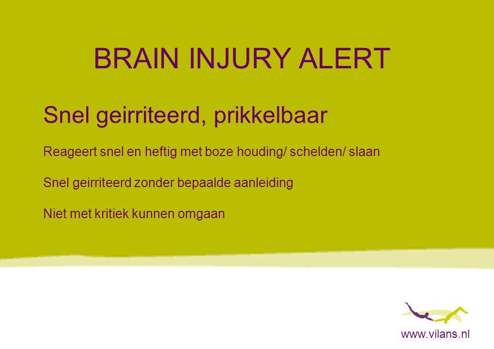 www.vilans.nl BRAIN INJURY ALERT Snel geirriteerd, prikkelbaar Reageert snel en heftig met boze houding/ schelden/ slaan Snel geirriteerd zonder bepaa