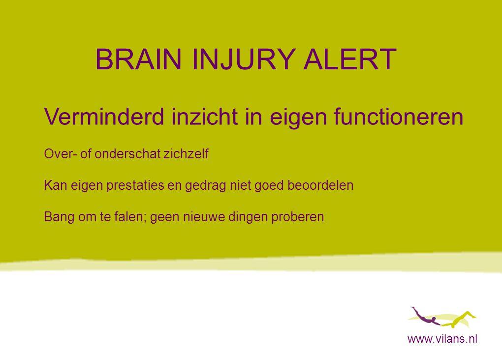 www.vilans.nl BRAIN INJURY ALERT Verminderd inzicht in eigen functioneren Over- of onderschat zichzelf Kan eigen prestaties en gedrag niet goed beoord
