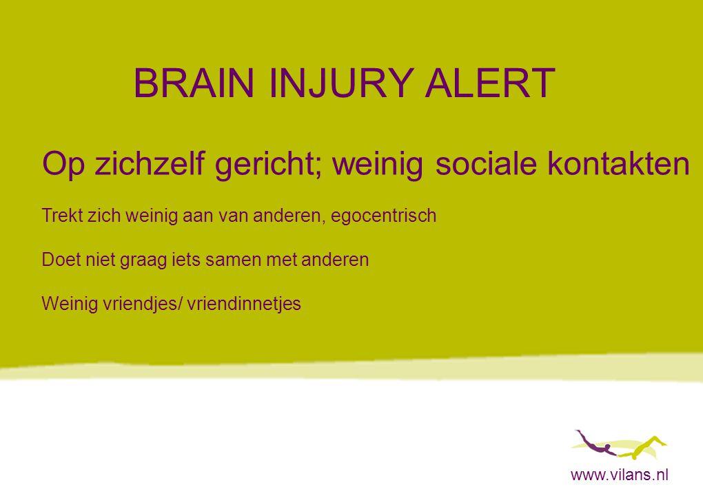 www.vilans.nl BRAIN INJURY ALERT Op zichzelf gericht; weinig sociale kontakten Trekt zich weinig aan van anderen, egocentrisch Doet niet graag iets sa