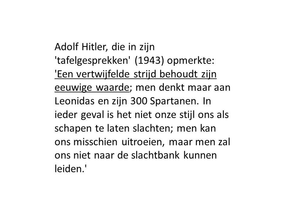 Adolf Hitler, die in zijn tafelgesprekken (1943) opmerkte: Een vertwijfelde strijd behoudt zijn eeuwige waarde; men denkt maar aan Leonidas en zijn 300 Spartanen.