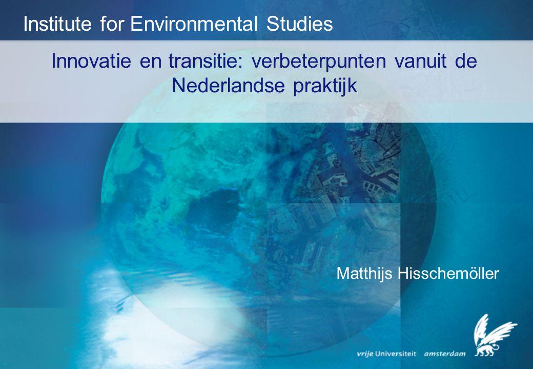 Innovatie en transitie: verbeterpunten vanuit de Nederlandse praktijk Institute for Environmental Studies Matthijs Hisschemöller