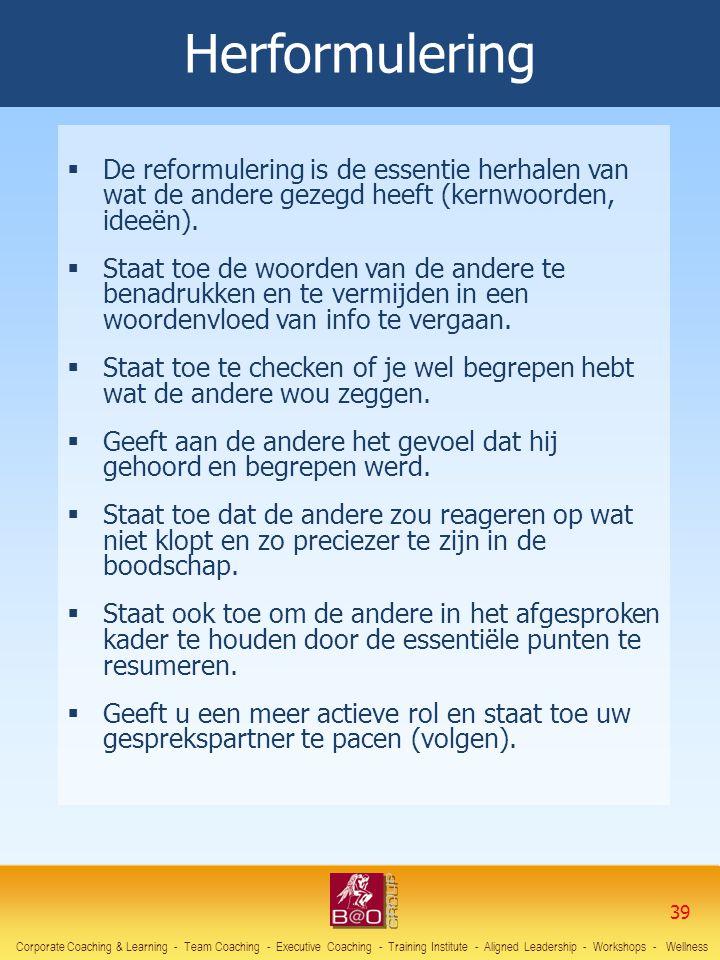 Herformulering  De reformulering is de essentie herhalen van wat de andere gezegd heeft (kernwoorden, ideeën).  Staat toe de woorden van de andere t