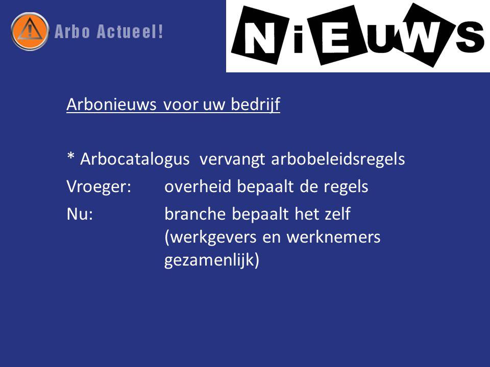 Arbonieuws voor uw bedrijf * Arbocatalogus vervangt arbobeleidsregels Vroeger: overheid bepaalt de regels Nu: branche bepaalt het zelf (werkgevers en werknemers gezamenlijk)
