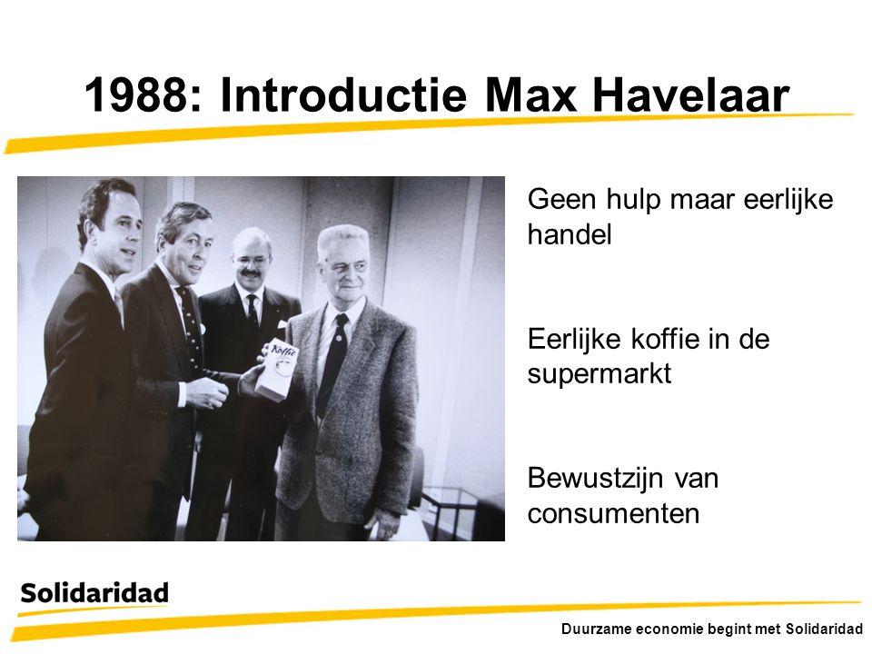 1988: Introductie Max Havelaar Geen hulp maar eerlijke handel Eerlijke koffie in de supermarkt Bewustzijn van consumenten Duurzame economie begint met Solidaridad