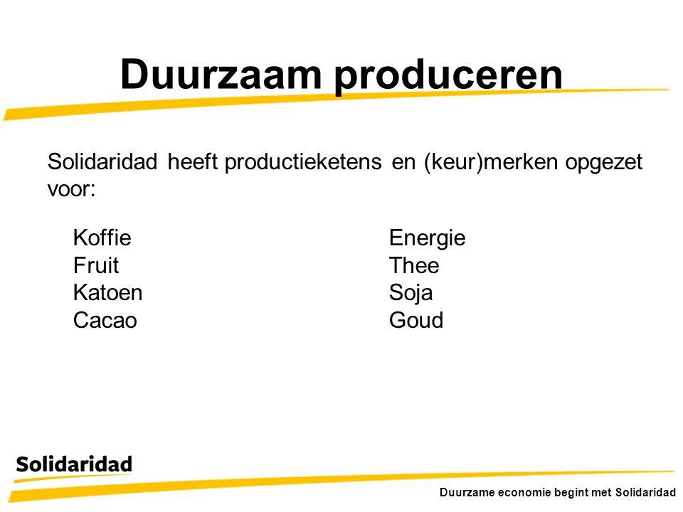 Duurzaam produceren Solidaridad heeft productieketens en (keur)merken opgezet voor: KoffieEnergie FruitThee KatoenSoja CacaoGoud Duurzame economie beg