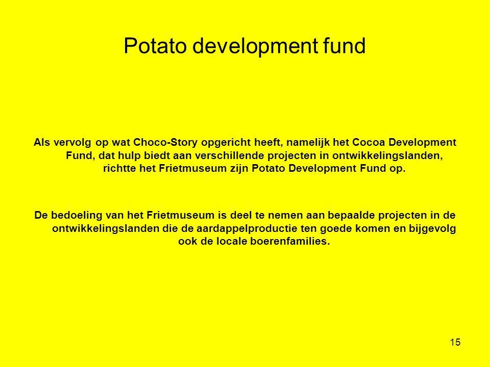 15 Potato development fund Als vervolg op wat Choco-Story opgericht heeft, namelijk het Cocoa Development Fund, dat hulp biedt aan verschillende proje