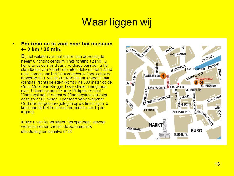 16 Waar liggen wij •Per trein en te voet naar het museum +- 2 km / 30 min. B ij het verlaten van het station aan de voorzijde neemt u richting centrum