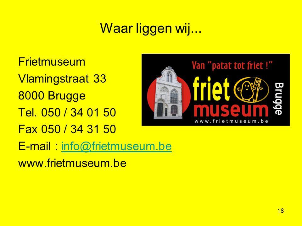 18 Frietmuseum Vlamingstraat 33 8000 Brugge Tel. 050 / 34 01 50 Fax 050 / 34 31 50 E-mail : info@frietmuseum.beinfo@frietmuseum.be www.frietmuseum.be
