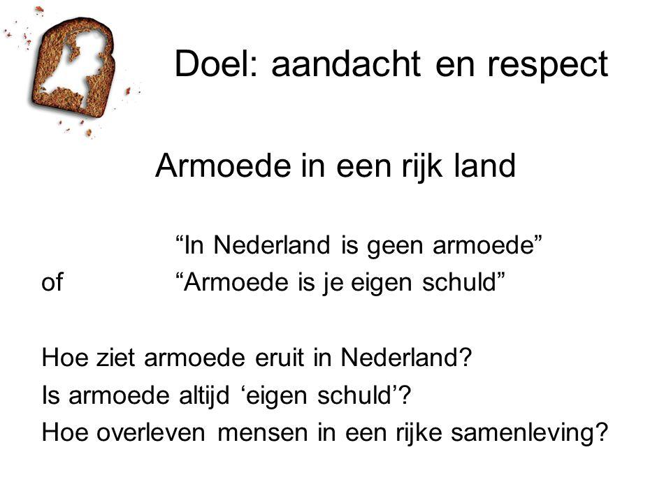 Doel: aandacht en respect Armoede in een rijk land In Nederland is geen armoede of Armoede is je eigen schuld Hoe ziet armoede eruit in Nederland.