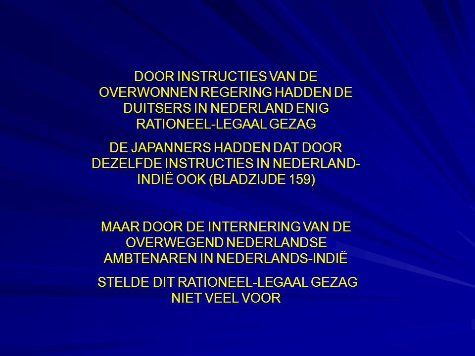 DOOR INSTRUCTIES VAN DE OVERWONNEN REGERING HADDEN DE DUITSERS IN NEDERLAND ENIG RATIONEEL-LEGAAL GEZAG DE JAPANNERS HADDEN DAT DOOR DEZELFDE INSTRUCTIES IN NEDERLAND- INDIË OOK (BLADZIJDE 159) MAAR DOOR DE INTERNERING VAN DE OVERWEGEND NEDERLANDSE AMBTENAREN IN NEDERLANDS-INDIË STELDE DIT RATIONEEL-LEGAAL GEZAG NIET VEEL VOOR