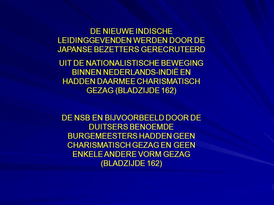 DE NIEUWE INDISCHE LEIDINGGEVENDEN WERDEN DOOR DE JAPANSE BEZETTERS GERECRUTEERD UIT DE NATIONALISTISCHE BEWEGING BINNEN NEDERLANDS-INDIË EN HADDEN DAARMEE CHARISMATISCH GEZAG (BLADZIJDE 162) DE NSB EN BIJVOORBEELD DOOR DE DUITSERS BENOEMDE BURGEMEESTERS HADDEN GEEN CHARISMATISCH GEZAG EN GEEN ENKELE ANDERE VORM GEZAG (BLADZIJDE 162)