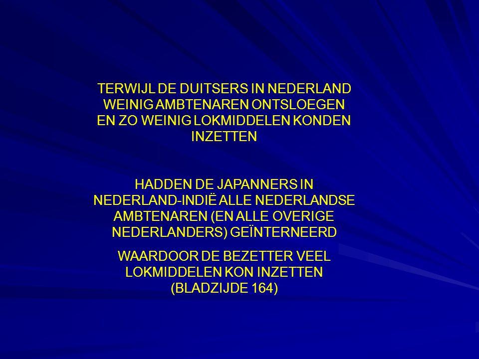TERWIJL DE DUITSERS IN NEDERLAND WEINIG AMBTENAREN ONTSLOEGEN EN ZO WEINIG LOKMIDDELEN KONDEN INZETTEN HADDEN DE JAPANNERS IN NEDERLAND-INDIË ALLE NEDERLANDSE AMBTENAREN (EN ALLE OVERIGE NEDERLANDERS) GEÏNTERNEERD WAARDOOR DE BEZETTER VEEL LOKMIDDELEN KON INZETTEN (BLADZIJDE 164)