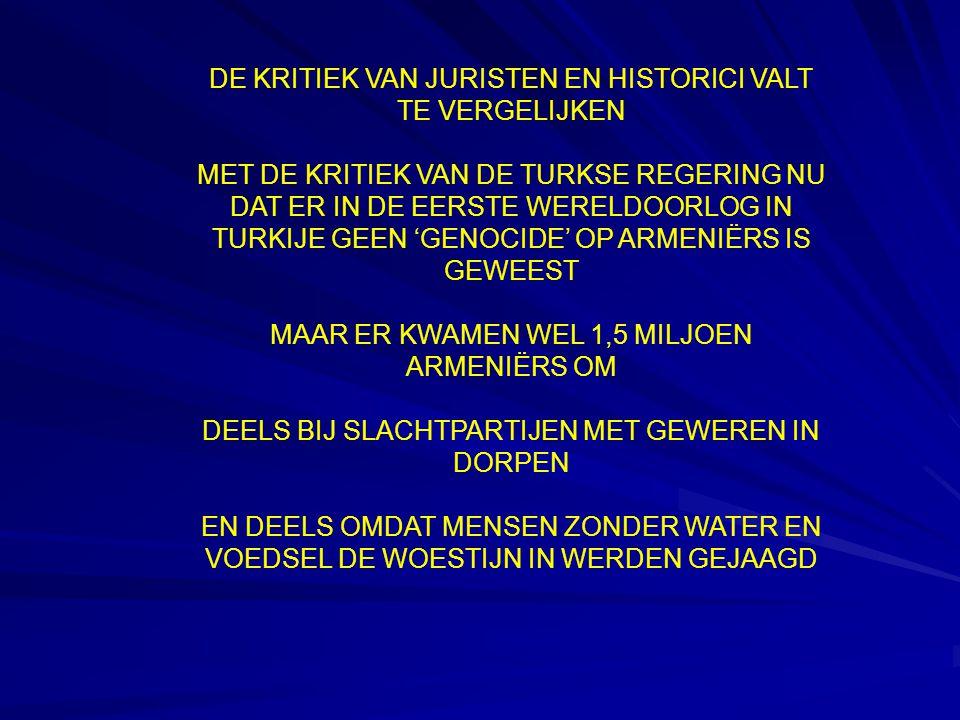 DE KRITIEK VAN JURISTEN EN HISTORICI VALT TE VERGELIJKEN MET DE KRITIEK VAN DE TURKSE REGERING NU DAT ER IN DE EERSTE WERELDOORLOG IN TURKIJE GEEN 'GENOCIDE' OP ARMENIËRS IS GEWEEST MAAR ER KWAMEN WEL 1,5 MILJOEN ARMENIËRS OM DEELS BIJ SLACHTPARTIJEN MET GEWEREN IN DORPEN EN DEELS OMDAT MENSEN ZONDER WATER EN VOEDSEL DE WOESTIJN IN WERDEN GEJAAGD