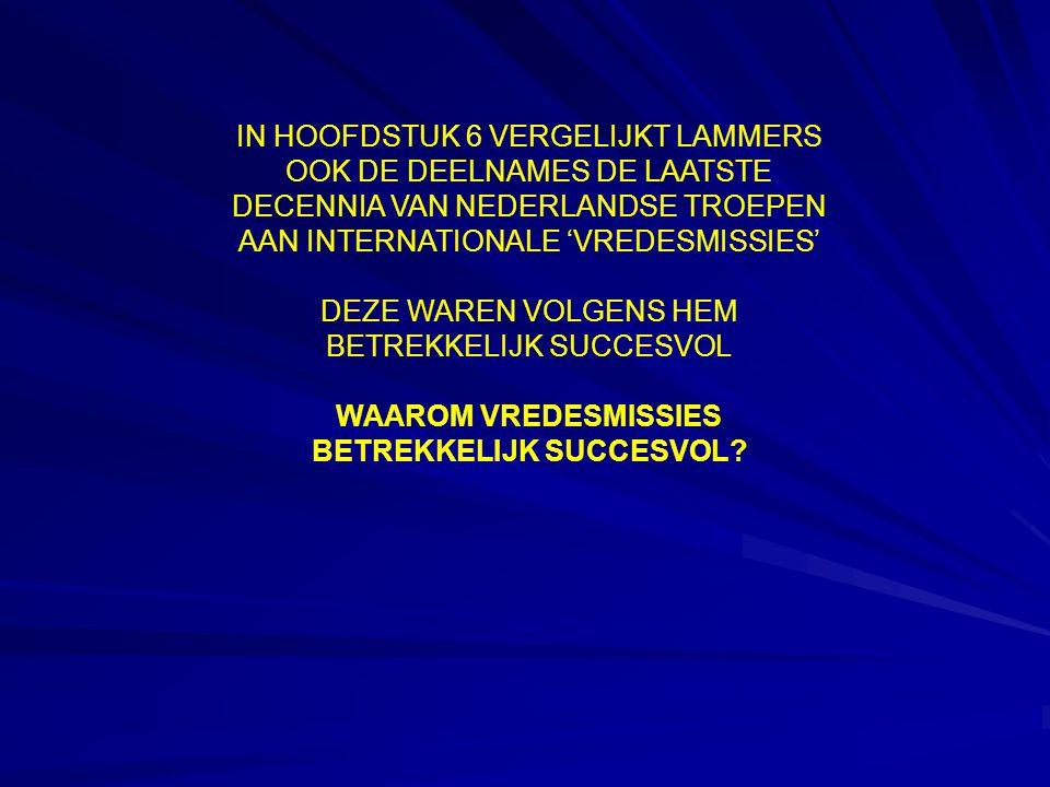 IN HOOFDSTUK 6 VERGELIJKT LAMMERS OOK DE DEELNAMES DE LAATSTE DECENNIA VAN NEDERLANDSE TROEPEN AAN INTERNATIONALE 'VREDESMISSIES' DEZE WAREN VOLGENS HEM BETREKKELIJK SUCCESVOL WAAROM VREDESMISSIES BETREKKELIJK SUCCESVOL