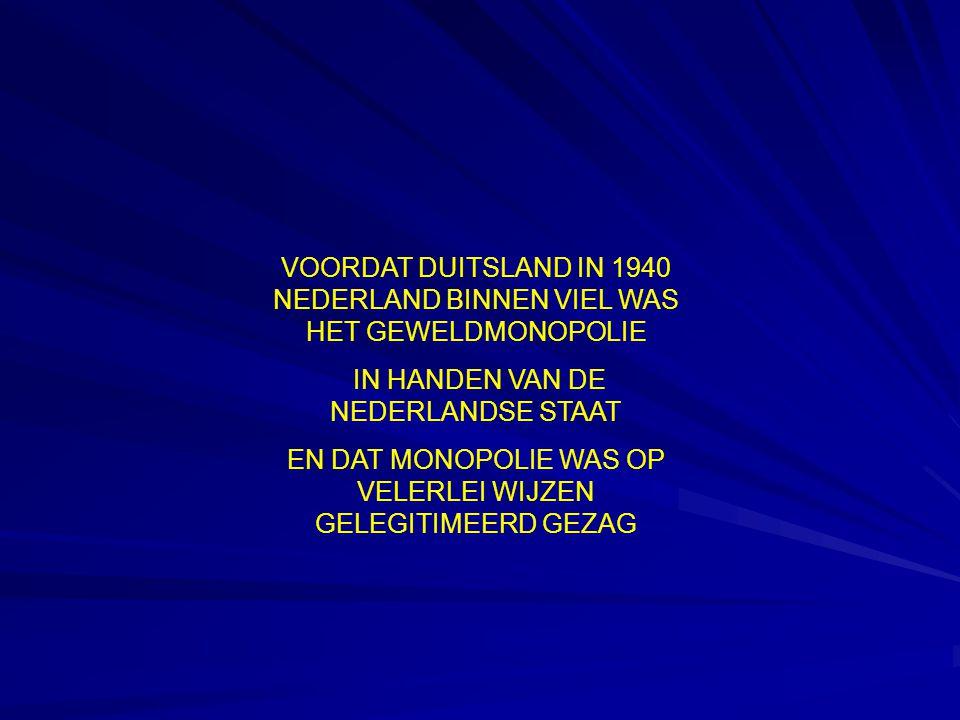 VOORDAT DUITSLAND IN 1940 NEDERLAND BINNEN VIEL WAS HET GEWELDMONOPOLIE IN HANDEN VAN DE NEDERLANDSE STAAT EN DAT MONOPOLIE WAS OP VELERLEI WIJZEN GELEGITIMEERD GEZAG