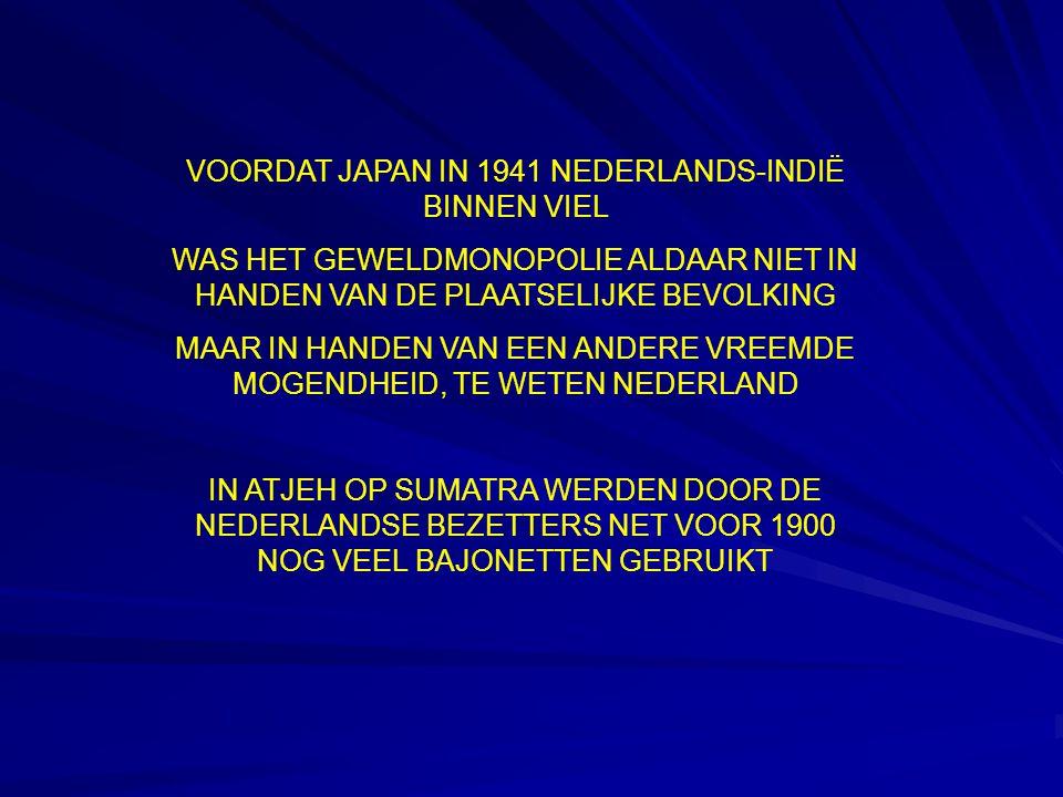VOORDAT JAPAN IN 1941 NEDERLANDS-INDIË BINNEN VIEL WAS HET GEWELDMONOPOLIE ALDAAR NIET IN HANDEN VAN DE PLAATSELIJKE BEVOLKING MAAR IN HANDEN VAN EEN ANDERE VREEMDE MOGENDHEID, TE WETEN NEDERLAND IN ATJEH OP SUMATRA WERDEN DOOR DE NEDERLANDSE BEZETTERS NET VOOR 1900 NOG VEEL BAJONETTEN GEBRUIKT