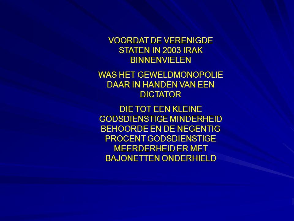 VOORDAT DE VERENIGDE STATEN IN 2003 IRAK BINNENVIELEN WAS HET GEWELDMONOPOLIE DAAR IN HANDEN VAN EEN DICTATOR DIE TOT EEN KLEINE GODSDIENSTIGE MINDERHEID BEHOORDE EN DE NEGENTIG PROCENT GODSDIENSTIGE MEERDERHEID ER MET BAJONETTEN ONDERHIELD