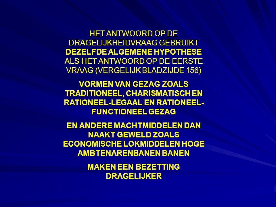 HET ANTWOORD OP DE DRAGELIJKHEIDVRAAG GEBRUIKT DEZELFDE ALGEMENE HYPOTHESE ALS HET ANTWOORD OP DE EERSTE VRAAG (VERGELIJK BLADZIJDE 156) VORMEN VAN GEZAG ZOALS TRADITIONEEL, CHARISMATISCH EN RATIONEEL-LEGAAL EN RATIONEEL- FUNCTIONEEL GEZAG EN ANDERE MACHTMIDDELEN DAN NAAKT GEWELD ZOALS ECONOMISCHE LOKMIDDELEN HOGE AMBTENARENBANEN BANEN MAKEN EEN BEZETTING DRAGELIJKER