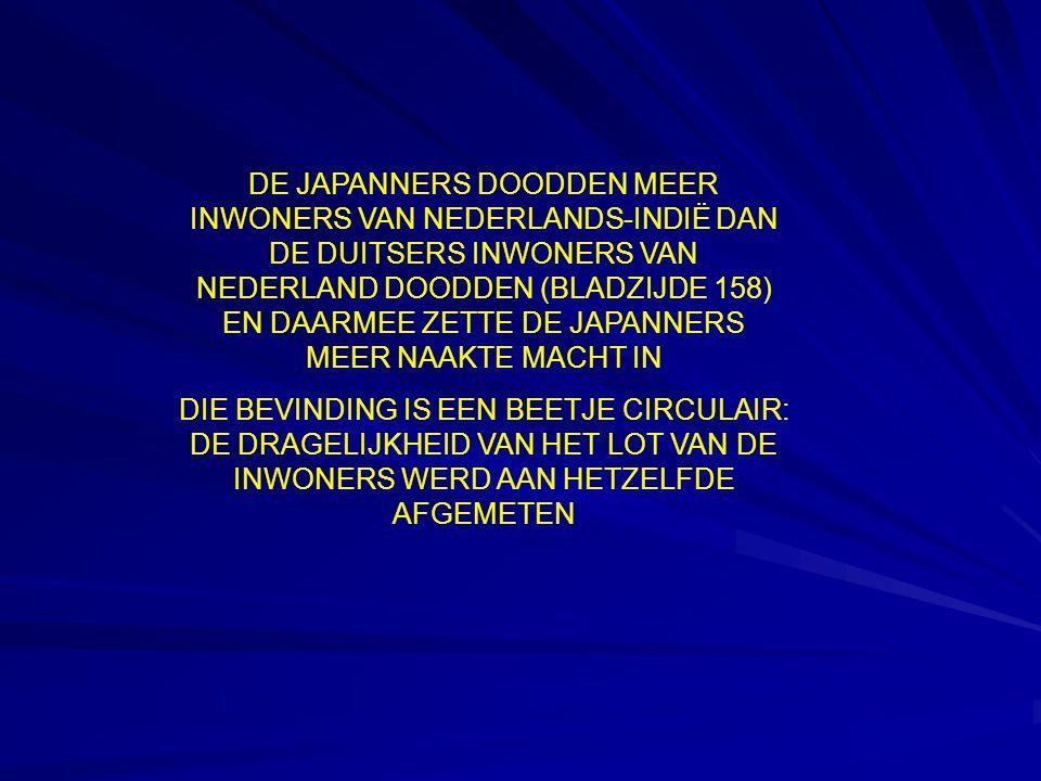 DE JAPANNERS DOODDEN MEER INWONERS VAN NEDERLANDS-INDIË DAN DE DUITSERS INWONERS VAN NEDERLAND DOODDEN (BLADZIJDE 158) EN DAARMEE ZETTE DE JAPANNERS MEER NAAKTE MACHT IN DIE BEVINDING IS EEN BEETJE CIRCULAIR: DE DRAGELIJKHEID VAN HET LOT VAN DE INWONERS WERD AAN HETZELFDE AFGEMETEN