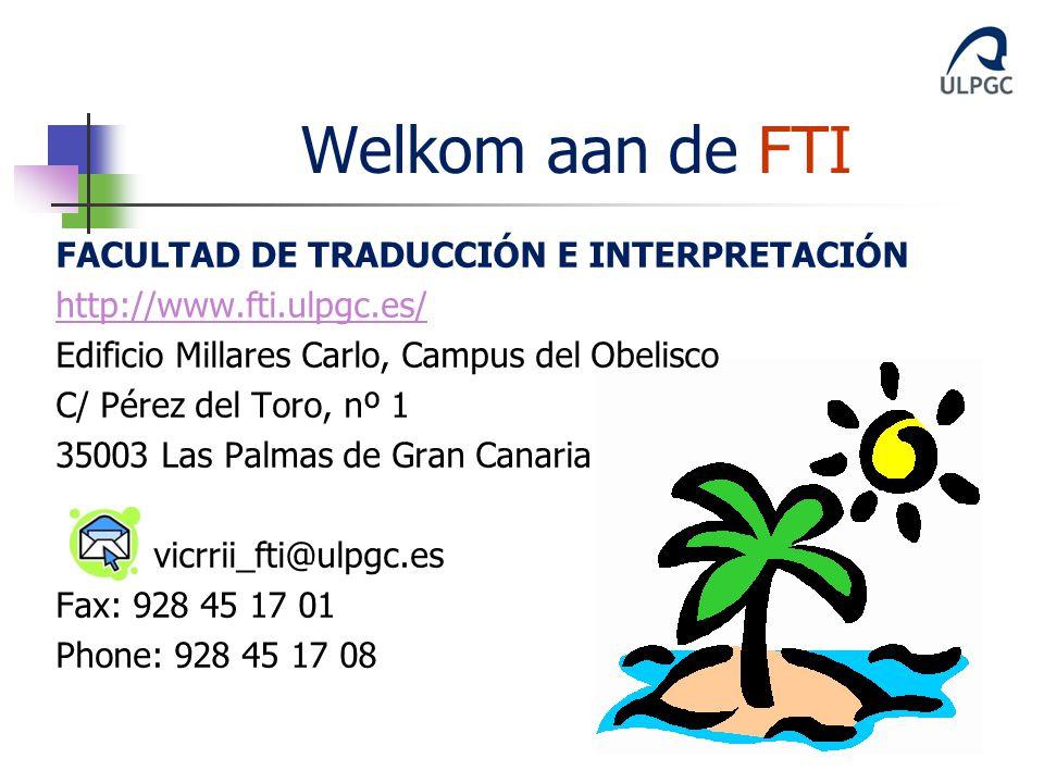 FACULTAD DE TRADUCCIÓN E INTERPRETACIÓN http://www.fti.ulpgc.es/ Edificio Millares Carlo, Campus del Obelisco C/ Pérez del Toro, nº 1 35003 Las Palmas de Gran Canaria vicrrii_fti@ulpgc.es Fax: 928 45 17 01 Phone: 928 45 17 08 Welkom aan de FTI