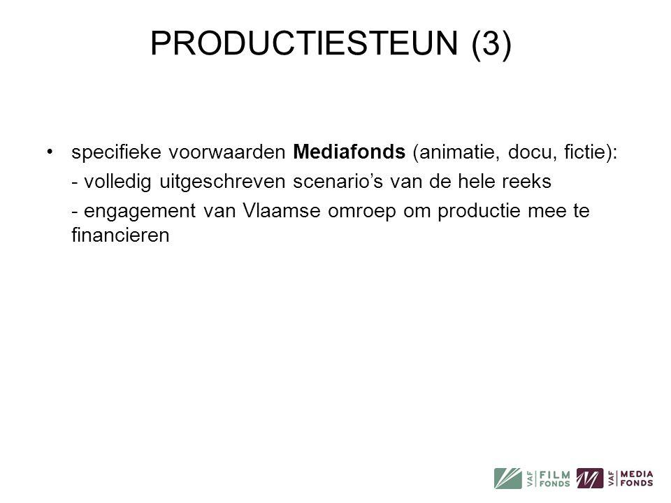 PRODUCTIESTEUN (3) •specifieke voorwaarden Mediafonds (animatie, docu, fictie): - volledig uitgeschreven scenario's van de hele reeks - engagement van