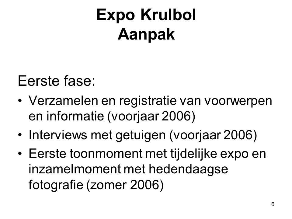 6 Expo Krulbol Aanpak Eerste fase: •Verzamelen en registratie van voorwerpen en informatie (voorjaar 2006) •Interviews met getuigen (voorjaar 2006) •E