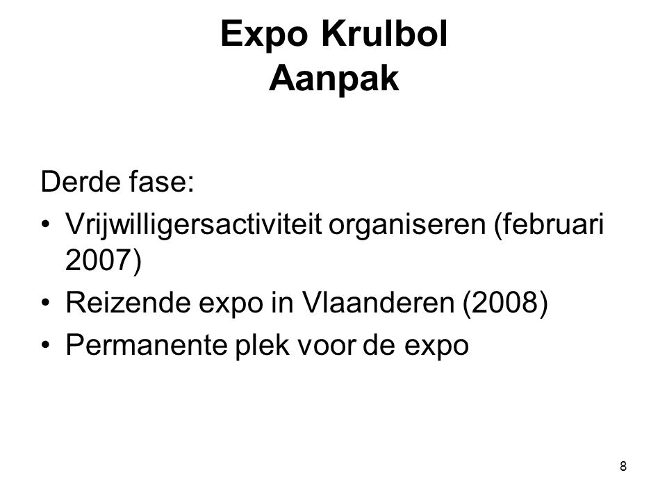8 Expo Krulbol Aanpak Derde fase: •Vrijwilligersactiviteit organiseren (februari 2007) •Reizende expo in Vlaanderen (2008) •Permanente plek voor de ex