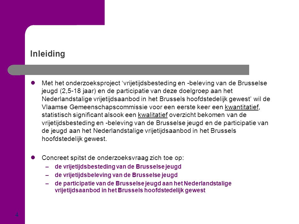 Inleiding  Met het onderzoeksproject 'vrijetijdsbesteding en -beleving van de Brusselse jeugd (2,5-18 jaar) en de participatie van deze doelgroep aan