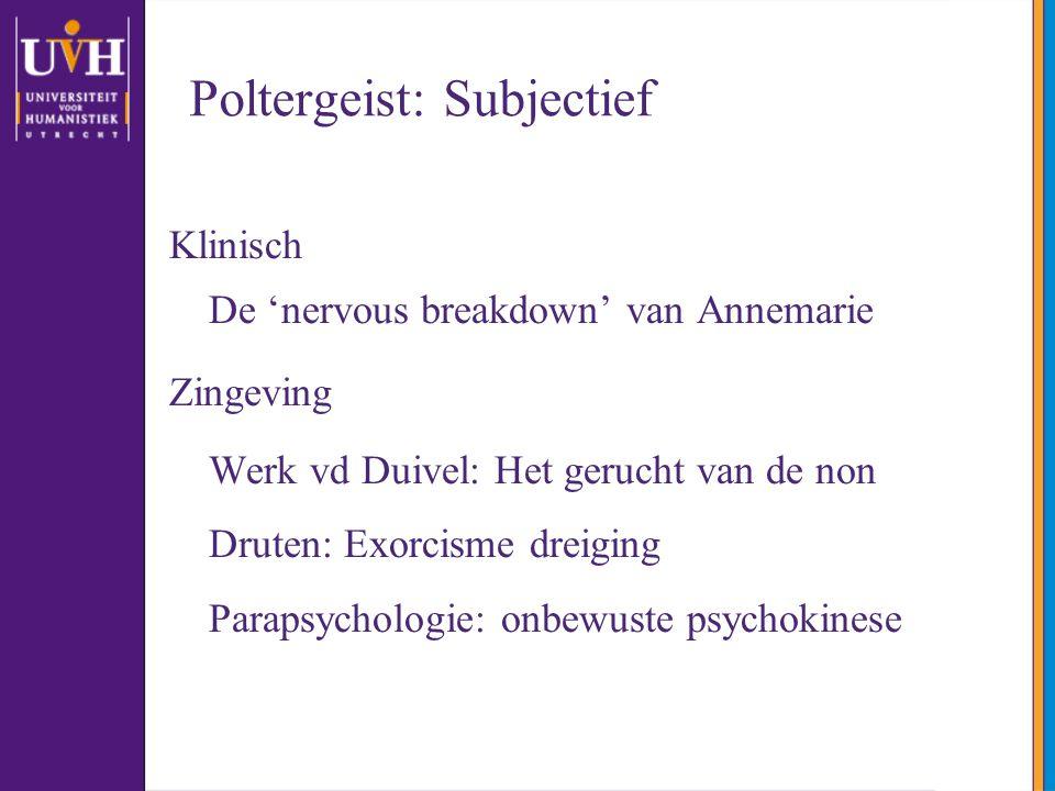 Poltergeist: Subjectief Klinisch De 'nervous breakdown' van Annemarie Zingeving Werk vd Duivel: Het gerucht van de non Druten: Exorcisme dreiging Para