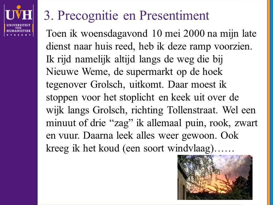 3. Precognitie en Presentiment Toen ik woensdagavond 10 mei 2000 na mijn late dienst naar huis reed, heb ik deze ramp voorzien. Ik rijd namelijk altij