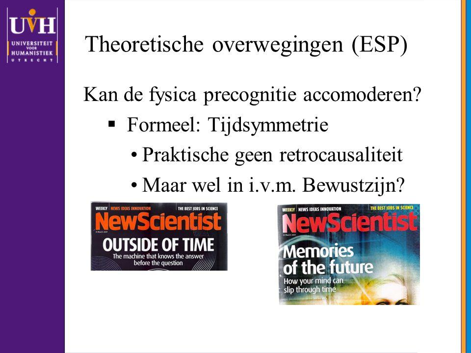 Theoretische overwegingen (ESP) Kan de fysica precognitie accomoderen?  Formeel: Tijdsymmetrie •Praktische geen retrocausaliteit •Maar wel in i.v.m.