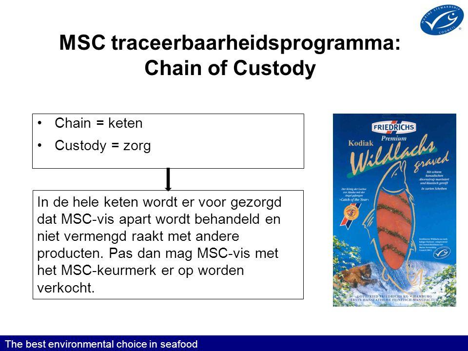MSC traceerbaarheidsprogramma: Chain of Custody •Chain = keten •Custody = zorg The best environmental choice in seafood In de hele keten wordt er voor gezorgd dat MSC-vis apart wordt behandeld en niet vermengd raakt met andere producten.