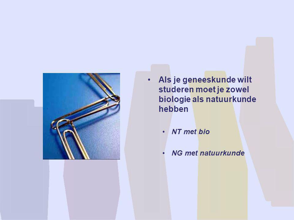 •Als je geneeskunde wilt studeren moet je zowel biologie als natuurkunde hebben •NT met bio •NG met natuurkunde
