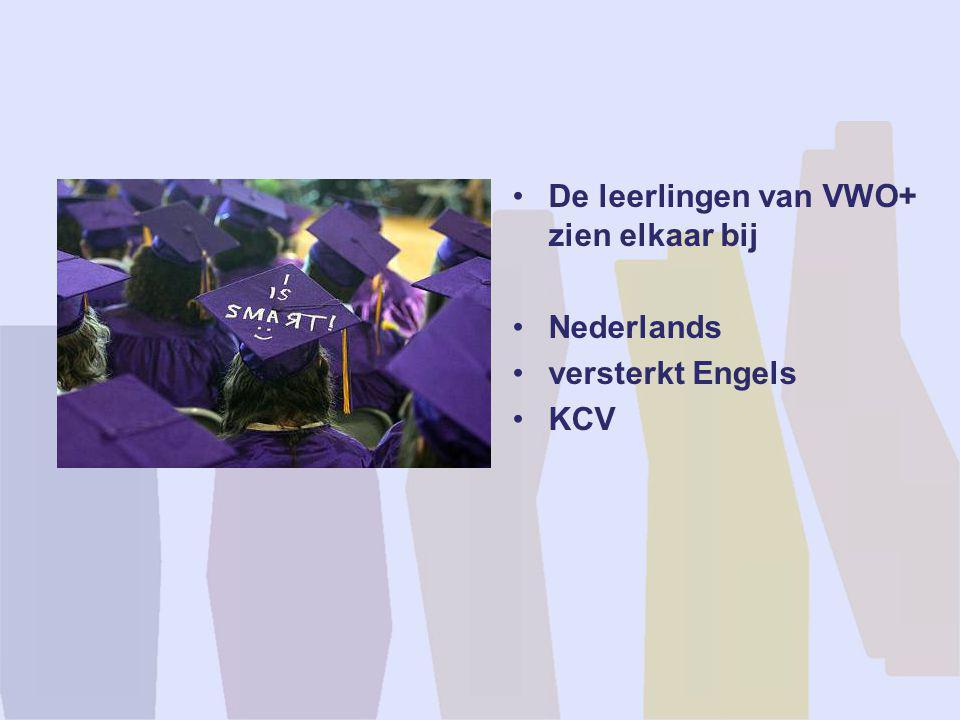 •De leerlingen van VWO+ zien elkaar bij •Nederlands •versterkt Engels •KCV
